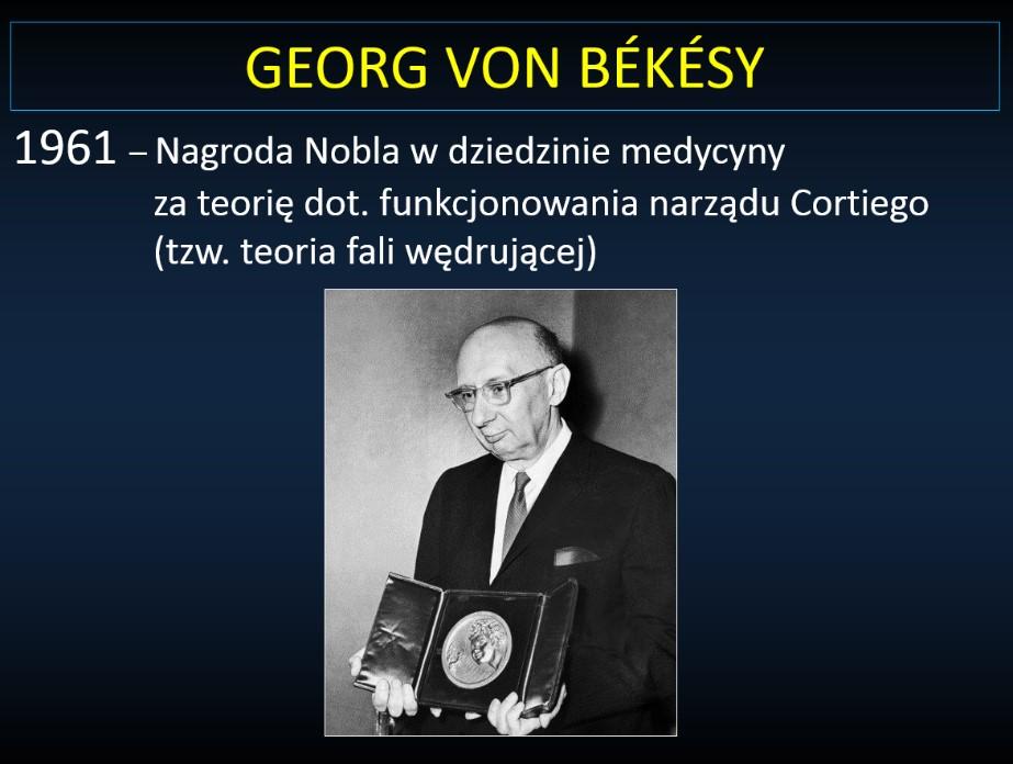 Georg Von Bẻkẻsy. 1961 - Nagroda Nobla wdziedzinie medycyny zateorię dotyczącą funkcjonowania narządu Cortiego (takzwana teoria fali wędrującej)